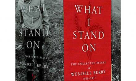 What I Stand On–The Collected Essays of Wendell Berry, 1969 – 2017